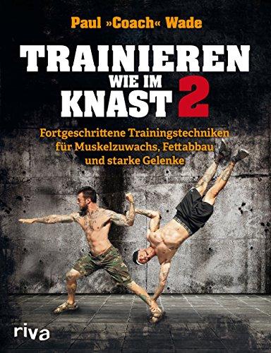 Trainieren wie im Knast 2: Fortgeschrittene Trainingstechniken für Muskelzuwachs, Fettabbau und starke Gelenke